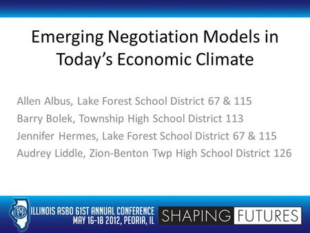 Emerging Negotiation Models in Today's Economic Climate Allen Albus, Lake Forest School District 67 & 115 Barry Bolek, Township High School District 113.