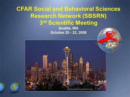 Social and Behavioral Sciences Research Network CFAR CFAR Social and Behavioral Sciences Research Network (SBSRN) 3 rd Scientific Meeting Seattle, WA October.