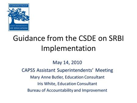 Guidance from the CSDE on SRBI Implementation May 14, 2010 CAPSS Assistant Superintendents' Meeting Mary Anne Butler, Education Consultant Iris White,
