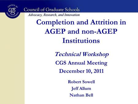 Completion and Attrition in AGEP and non-AGEP Institutions Technical Workshop CGS Annual Meeting December 10, 2011 Robert Sowell Jeff Allum Nathan Bell.