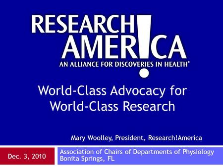 Mary Woolley, President, Research!America Association of Chairs of Departments of Physiology Bonita Springs, FL Dec. 3, 2010 World-Class Advocacy for World-Class.