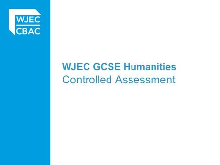 WJEC GCSE Humanities Controlled Assessment. Basics The controlled assessment task is worth 25% of the total marks available for the specification. An.