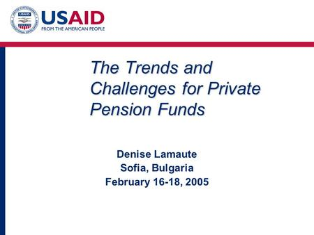The Trends and Challenges for Private Pension Funds Denise Lamaute Sofia, Bulgaria February 16-18, 2005.