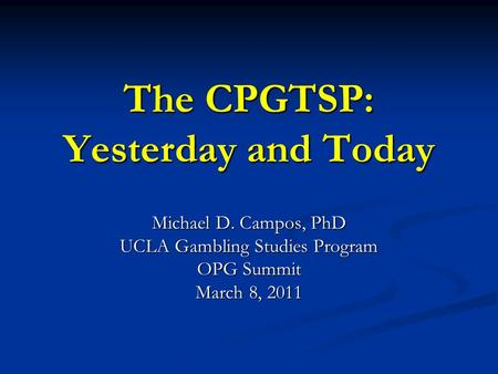 The CPGTSP: Yesterday and Today Michael D. Campos, PhD UCLA Gambling Studies Program OPG Summit March 8, 2011.