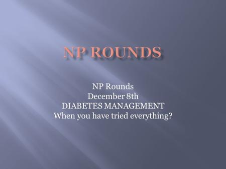 NP Rounds December 8th DIABETES MANAGEMENT When you have tried everything?