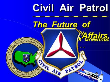 Civil Air Patrol Presented By Col Rick Greenhut At... Presented By Col Rick Greenhut At... The Future of The Future of Public Affairs Public Affairs.