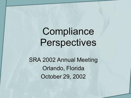 Compliance Perspectives SRA 2002 Annual Meeting Orlando, Florida October 29, 2002.