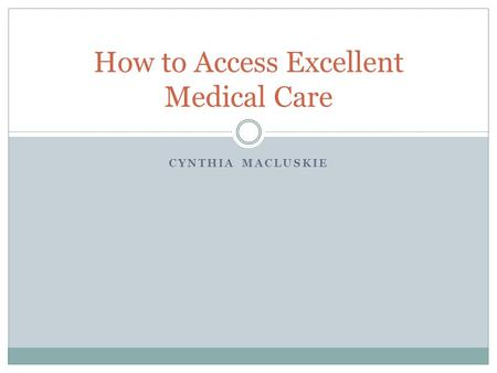 CYNTHIA MACLUSKIE How to Access Excellent Medical Care.