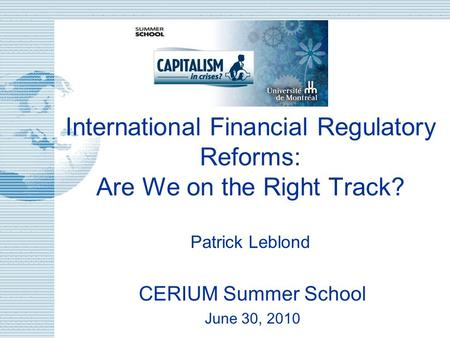 International Financial Regulatory Reforms: Are We on the Right Track? Patrick Leblond CERIUM Summer School June 30, 2010.