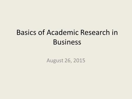 Basics of Academic Research in Business August 26, 2015.