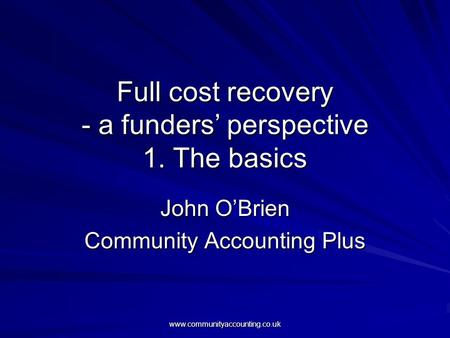 Www.communityaccounting.co.uk Full cost recovery - a funders' perspective 1. The basics John O'Brien Community Accounting Plus.