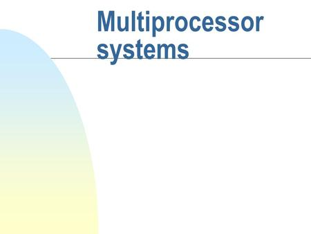 Multiprocessor systems Objective n the multiprocessors' organization and implementation n the shared-memory in multiprocessor n static and dynamic connection.