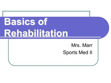 Basics of Rehabilitation Mrs. Marr Sports Med II.