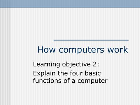 How computers work Learning objective 2: Explain the four basic functions of a computer.