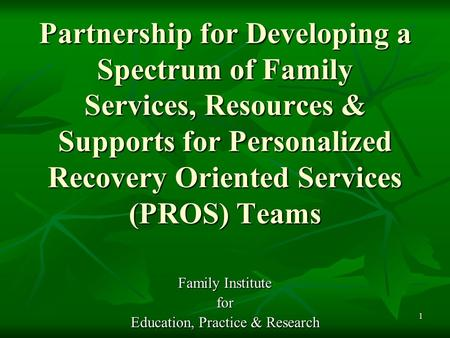 1 Partnership for Developing a Spectrum of Family Services, Resources & Supports for Personalized Recovery Oriented Services (PROS) Teams Family Institute.