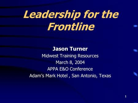 1 Leadership for the Frontline Jason Turner Midwest Training Resources March 8, 2004 APPA E&O Conference Adam's Mark Hotel, San Antonio, Texas.