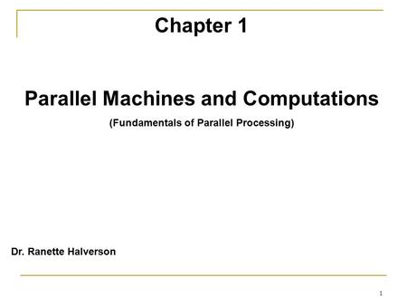 1 Chapter 1 Parallel Machines and Computations (Fundamentals of Parallel Processing) Dr. Ranette Halverson.
