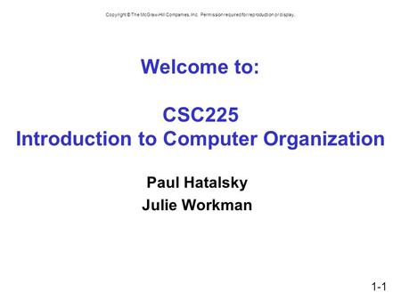 Copyright © The McGraw-Hill Companies, Inc. Permission required for reproduction or display. 1-1 Welcome to: CSC225 Introduction to Computer Organization.