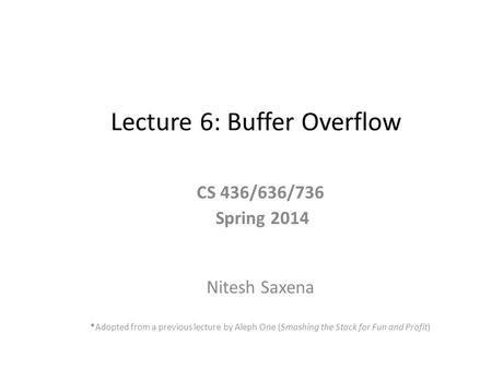 Lecture 6: Buffer Overflow CS 436/636/736 Spring 2014 Nitesh Saxena *Adopted from a previous lecture by Aleph One (Smashing the Stack for Fun and Profit)