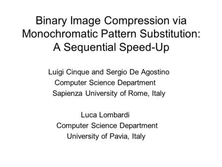 Binary Image Compression via Monochromatic Pattern Substitution: A Sequential Speed-Up Luigi Cinque and Sergio De Agostino Computer Science Department.