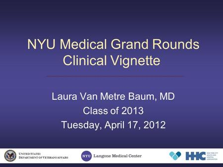 NYU Medical Grand Rounds Clinical Vignette Laura Van Metre Baum, MD Class of 2013 Tuesday, April 17, 2012 U NITED S TATES D EPARTMENT OF V ETERANS A FFAIRS.