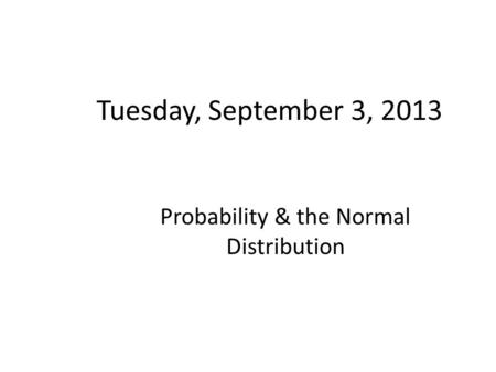 Tuesday, September 3, 2013 Probability & the Normal Distribution.