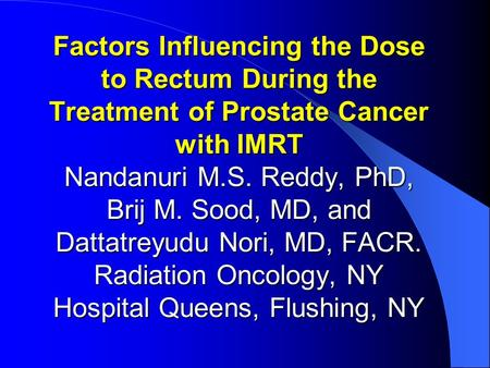 Factors Influencing the Dose to Rectum During the Treatment of Prostate Cancer with IMRT Nandanuri M.S. Reddy, PhD, Brij M. Sood, MD, and Dattatreyudu.