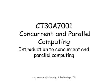Lappeenranta University of Technology / JP CT30A7001 Concurrent and Parallel Computing Introduction to concurrent and parallel computing.