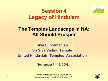  Hindu Mandir Executive Conference September 11-13, 2009, Linthicum, MD 1 Session 4 Legacy of Hinduism The Temples Landscape in NA: All Should Prosper.