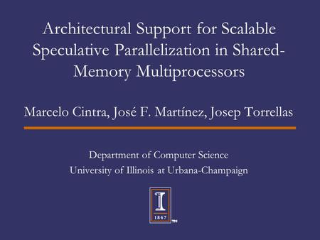 Architectural Support for Scalable Speculative Parallelization in Shared- Memory Multiprocessors Marcelo Cintra, José F. Martínez, Josep Torrellas Department.