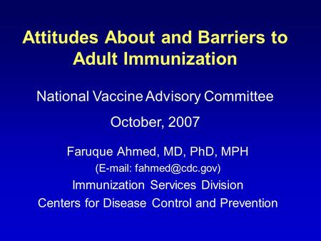 Attitudes About and Barriers to Adult Immunization Faruque Ahmed, MD, PhD, MPH (  Immunization Services Division Centers for Disease.