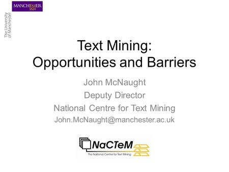 Text Mining: Opportunities and Barriers John McNaught Deputy Director National Centre for Text Mining