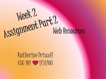 Week 2 Assignment Part 2 Web Resources Katherine Driscoll CSC 1011/31/08.