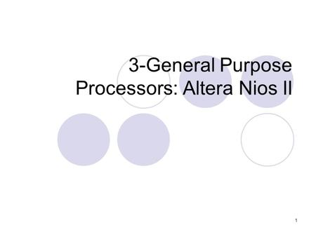 1 3-General Purpose Processors: Altera Nios II 2 Altera Nios II processor A 32-bit soft core processor from Altera Comes in three cores: Fast, Standard,