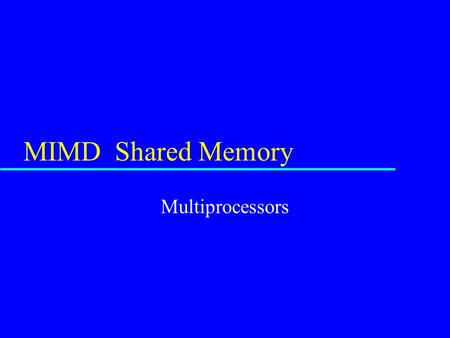 MIMD Shared Memory Multiprocessors. MIMD -- Shared Memory u Each processor has a full CPU u Each processors runs its own code –can be the same program.