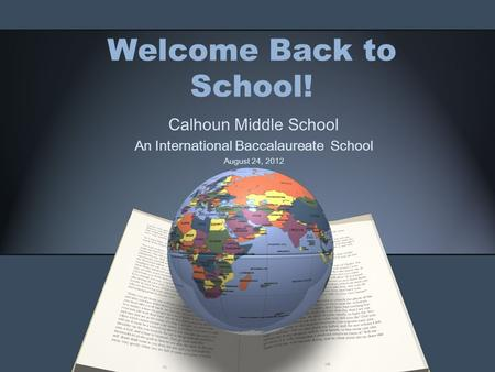 Welcome Back to School! Calhoun Middle School An International Baccalaureate School August 24, 2012.