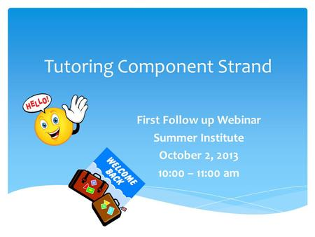 Tutoring Component Strand First Follow up Webinar Summer Institute October 2, 2013 10:00 – 11:00 am.