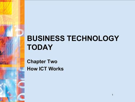 1 BUSINESS TECHNOLOGY TODAY Chapter Two How ICT Works.