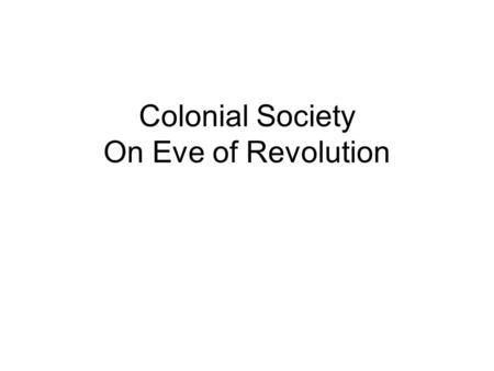 Colonial Society On Eve of Revolution. Structure of Colonial Society 18 th century society very equal compared to Europe (except for slavery) Most Americans.