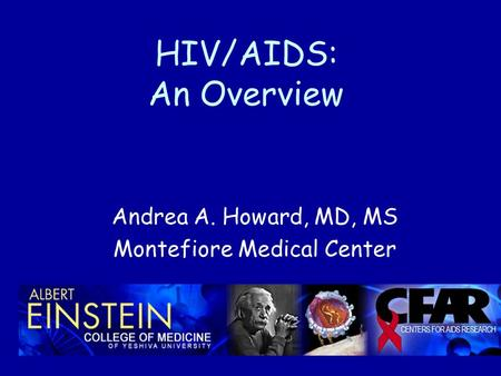 HIV/AIDS: An Overview Andrea A. Howard, MD, MS Montefiore Medical Center.