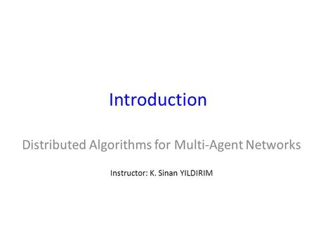 Introduction Distributed Algorithms for Multi-Agent Networks Instructor: K. Sinan YILDIRIM.