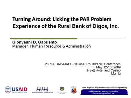 Turning Around: Licking the PAR Problem Experience of the Rural Bank of Digos, Inc. 2009 RBAP-MABS National Roundtable Conference May 12-13, 2009 Hyatt.