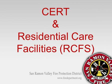 CERT & Residential Care Facilities (RCFS). Learning Objectives Energize your CERT Teams Discover local resources and locate where RCFS are in your area.