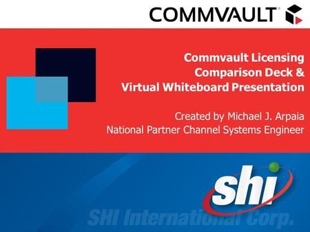 Commvault Licensing Comparison Deck & Virtual Whiteboard Presentation Created by Michael J. Arpaia National Partner Channel Systems Engineer.