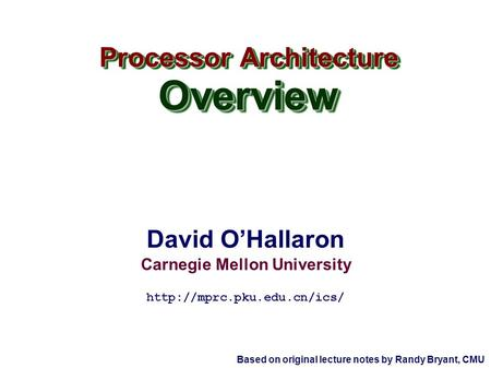 David O'Hallaron Carnegie Mellon University Processor Architecture Overview Overview  Based on original lecture notes by Randy.
