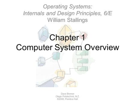 Chapter 1 Computer System Overview Dave Bremer Otago Polytechnic, N.Z. ©2008, Prentice Hall Operating Systems: Internals and Design Principles, 6/E William.