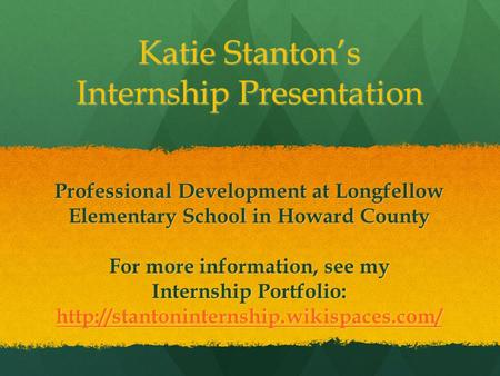 Katie Stanton's Internship Presentation Professional Development at Longfellow Elementary School in Howard County For more information, see my Internship.