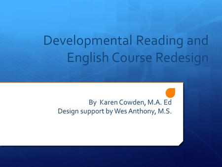 Developmental Reading and English Course Redesign By Karen Cowden, M.A. Ed Design support by Wes Anthony, M.S.