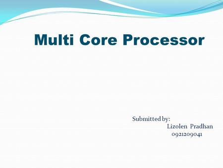 Multi Core Processor Submitted by: Lizolen Pradhan 0921209041.