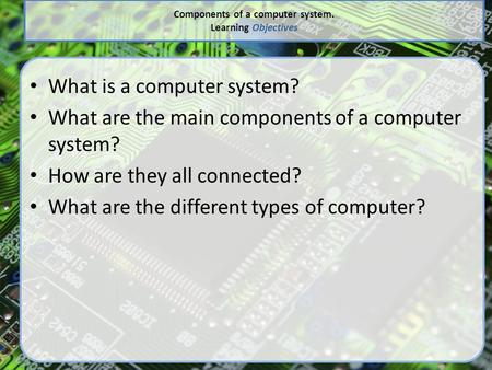 Components of a computer system. Learning Objectives What is a computer system? What are the main components of a computer system? How are they all connected?